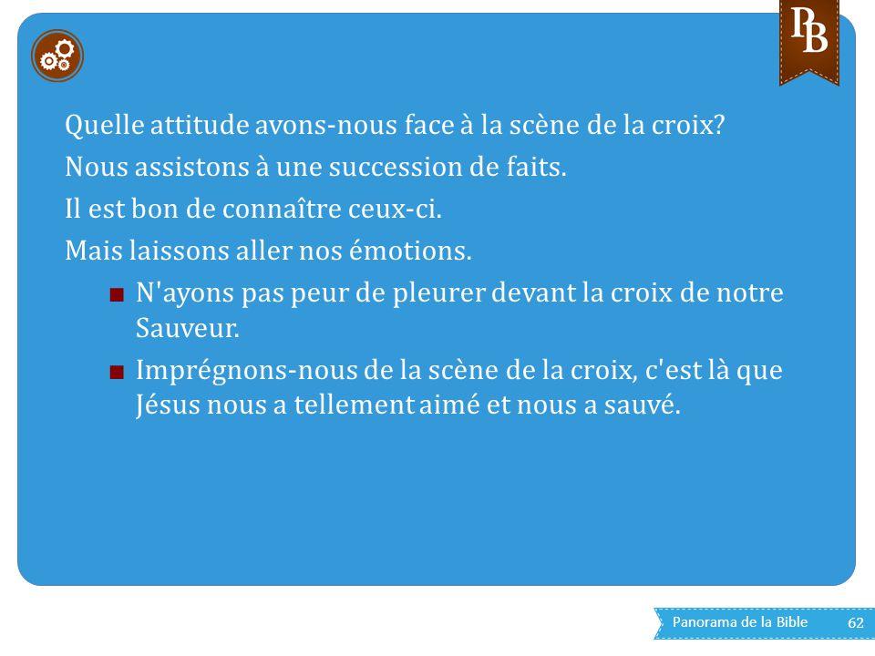 Panorama de la Bible 62 Quelle attitude avons-nous face à la scène de la croix? Nous assistons à une succession de faits. Il est bon de connaître ceux