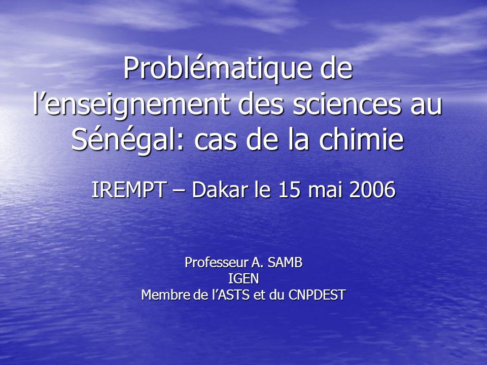 Problématique de l'enseignement des sciences au Sénégal: cas de la chimie IREMPT – Dakar le 15 mai 2006 Professeur A. SAMB IGEN Membre de l'ASTS et du