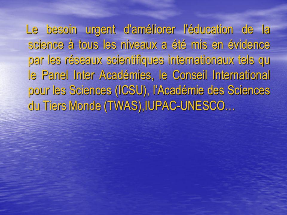 Le besoin urgent d améliorer l éducation de la science à tous les niveaux a été mis en évidence par les réseaux scientifiques internationaux tels qu le Panel Inter Académies, le Conseil International pour les Sciences (ICSU), l'Académie des Sciences du Tiers Monde (TWAS),IUPAC-UNESCO… Le besoin urgent d améliorer l éducation de la science à tous les niveaux a été mis en évidence par les réseaux scientifiques internationaux tels qu le Panel Inter Académies, le Conseil International pour les Sciences (ICSU), l'Académie des Sciences du Tiers Monde (TWAS),IUPAC-UNESCO…