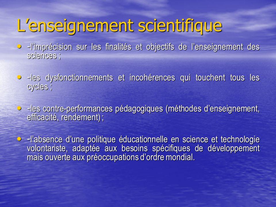 L'enseignement scientifique - l'imprécision sur les finalités et objectifs de l'enseignement des sciences ; - l'imprécision sur les finalités et objectifs de l'enseignement des sciences ; - les dysfonctionnements et incohérences qui touchent tous les cycles ; - les dysfonctionnements et incohérences qui touchent tous les cycles ; - les contre-performances pédagogiques (méthodes d'enseignement, efficacité, rendement) ; - les contre-performances pédagogiques (méthodes d'enseignement, efficacité, rendement) ; - l'absence d'une politique éducationnelle en science et technologie volontariste, adaptée aux besoins spécifiques de développement mais ouverte aux préoccupations d'ordre mondial.
