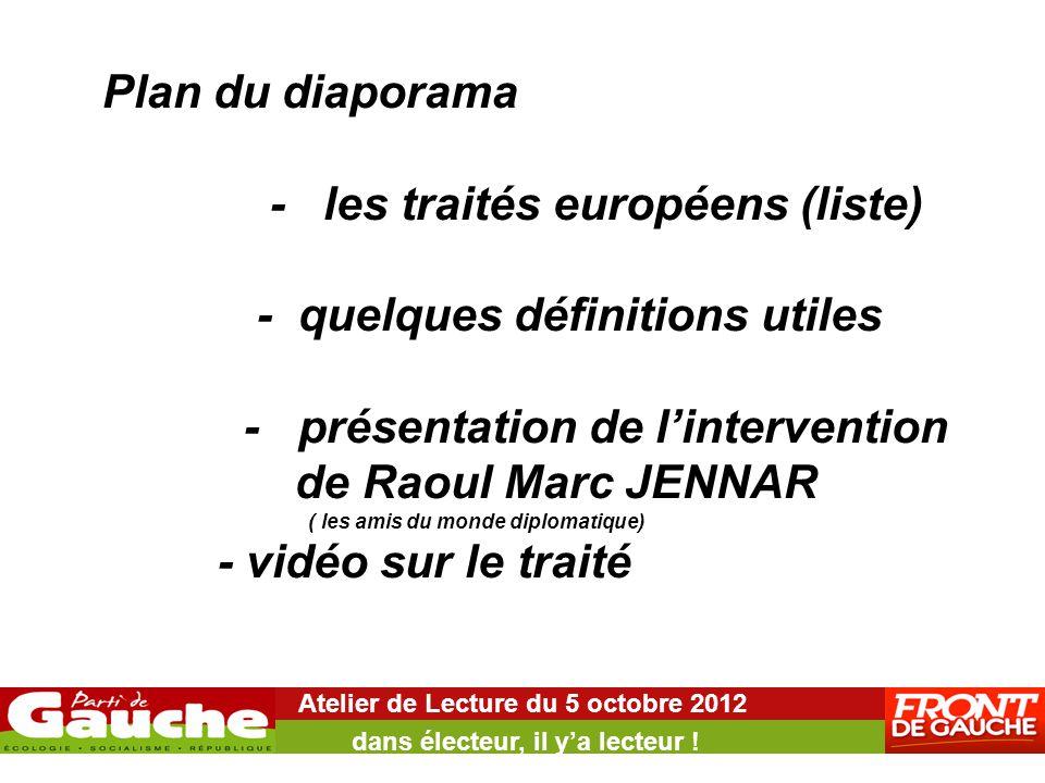 Plan du diaporama - les traités européens (liste) - quelques définitions utiles - présentation de l'intervention de Raoul Marc JENNAR ( les amis du monde diplomatique) - vidéo sur le traité Atelier de Lecture du 5 octobre 2012 dans électeur, il y'a lecteur !