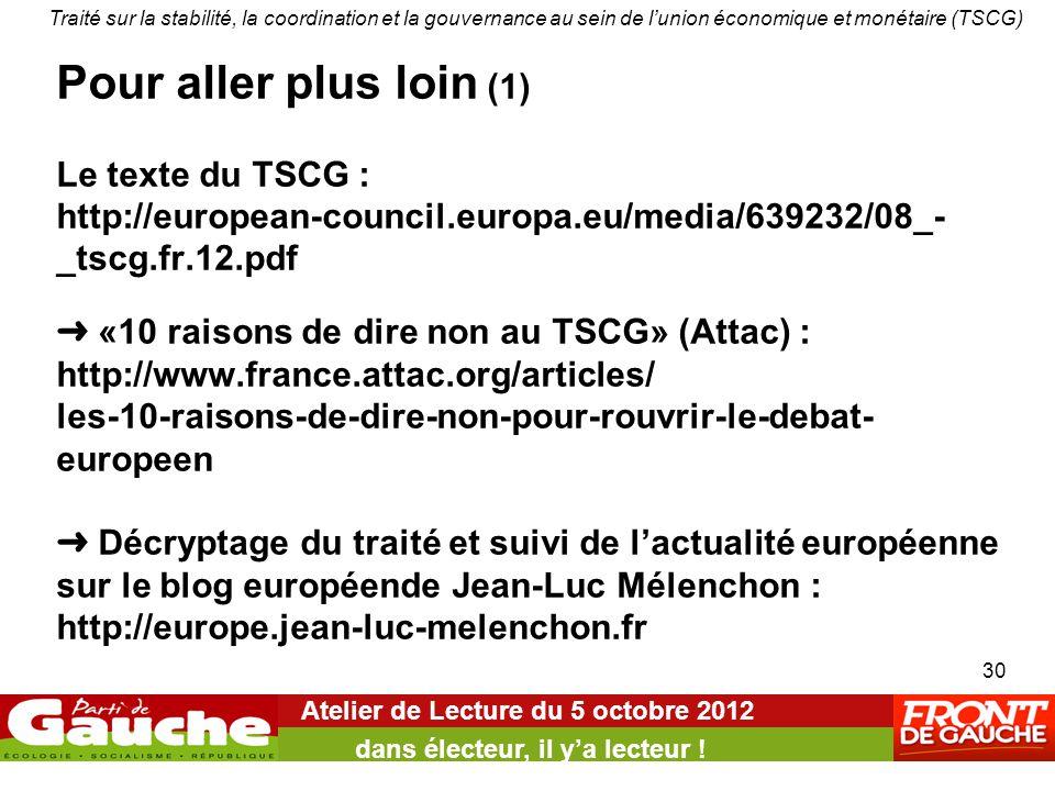 Pour aller plus loin (1) Le texte du TSCG : http://european-council.europa.eu/media/639232/08_- _tscg.fr.12.pdf ➜ «10 raisons de dire non au TSCG» (Attac) : http://www.france.attac.org/articles/ les-10-raisons-de-dire-non-pour-rouvrir-le-debat- europeen ➜ Décryptage du traité et suivi de l'actualité européenne sur le blog européende Jean-Luc Mélenchon : http://europe.jean-luc-melenchon.fr Atelier de Lecture du 5 octobre 2012 dans électeur, il y'a lecteur .