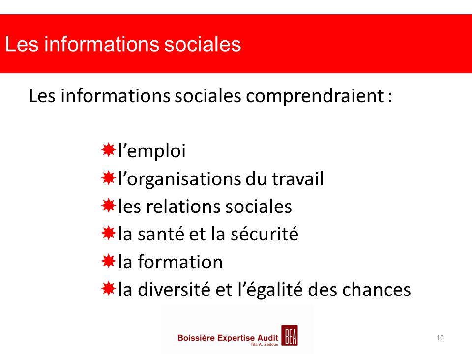 Les informations sociales Les informations sociales comprendraient :  l'emploi  l'organisations du travail  les relations sociales  la santé et la sécurité  la formation  la diversité et l'égalité des chances 10