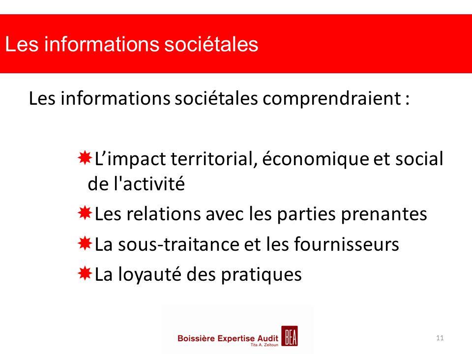 Les informations sociétales Les informations sociétales comprendraient :  L'impact territorial, économique et social de l activité  Les relations avec les parties prenantes  La sous-traitance et les fournisseurs  La loyauté des pratiques 11