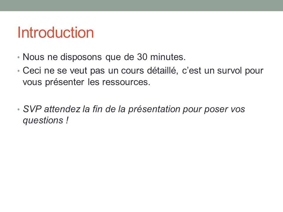 Introduction Nous ne disposons que de 30 minutes. Ceci ne se veut pas un cours détaillé, c'est un survol pour vous présenter les ressources. SVP atten