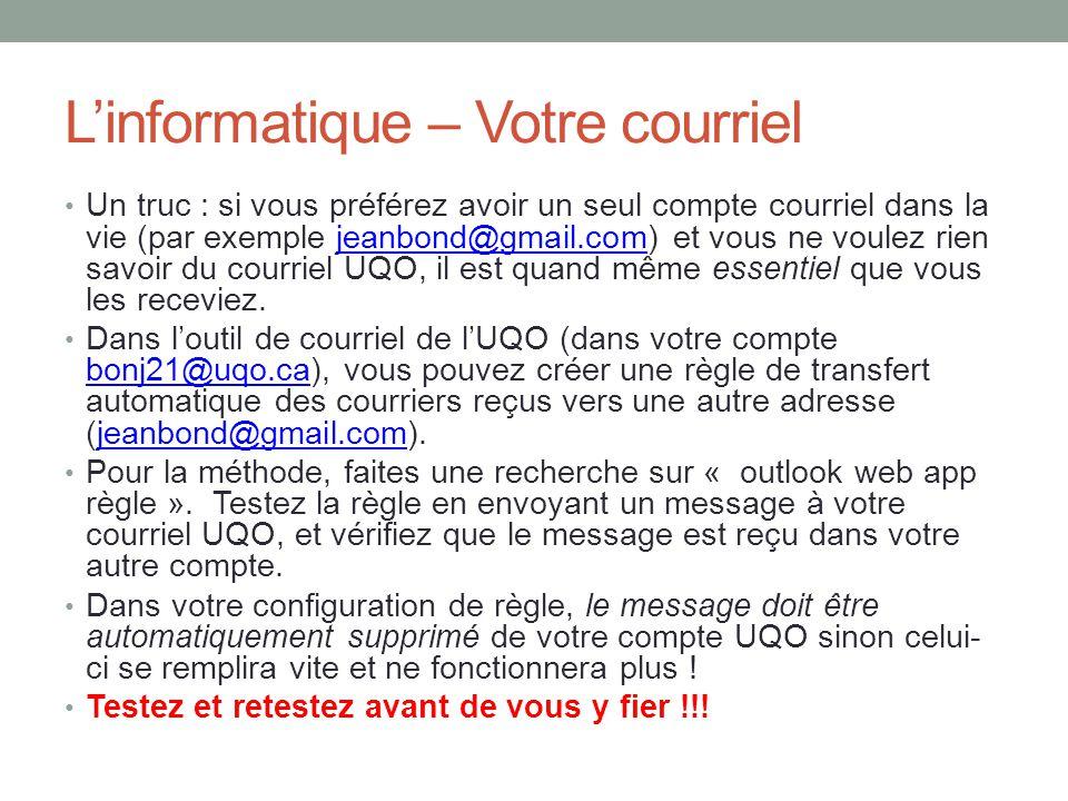 L'informatique – Votre courriel Un truc : si vous préférez avoir un seul compte courriel dans la vie (par exemple jeanbond@gmail.com) et vous ne voulez rien savoir du courriel UQO, il est quand même essentiel que vous les receviez.jeanbond@gmail.com Dans l'outil de courriel de l'UQO (dans votre compte bonj21@uqo.ca), vous pouvez créer une règle de transfert automatique des courriers reçus vers une autre adresse (jeanbond@gmail.com).