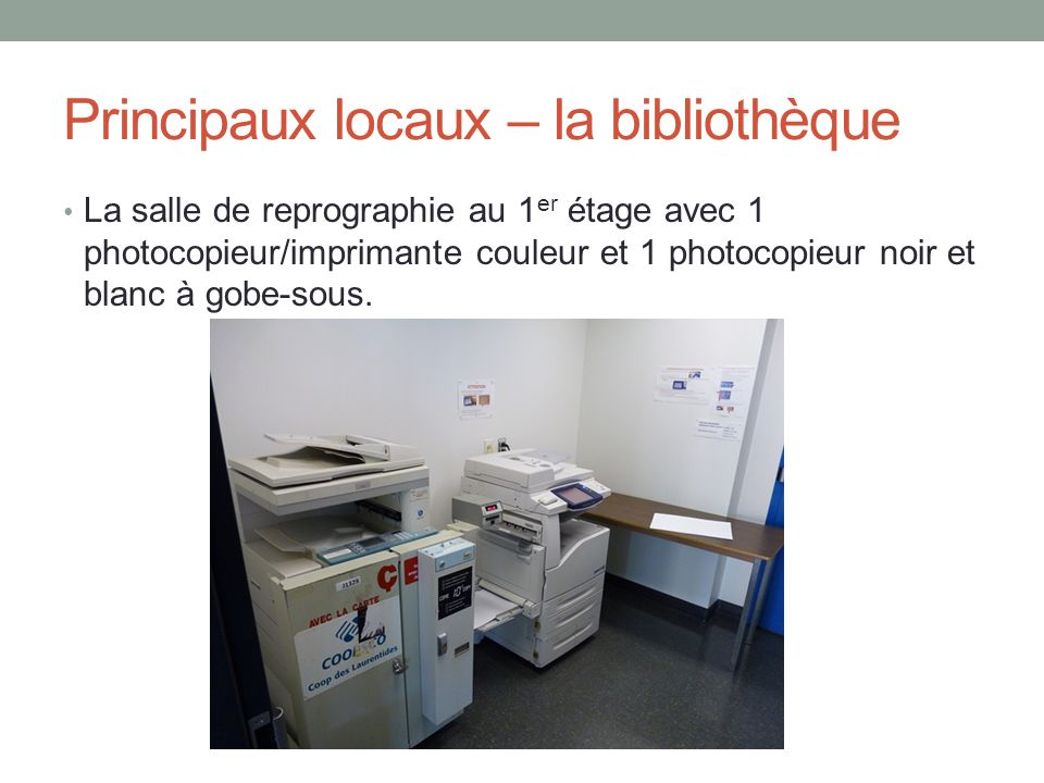 Principaux locaux – la bibliothèque La salle de reprographie au 1 er étage avec 1 photocopieur/imprimante couleur et 1 photocopieur noir et blanc à gobe-sous.