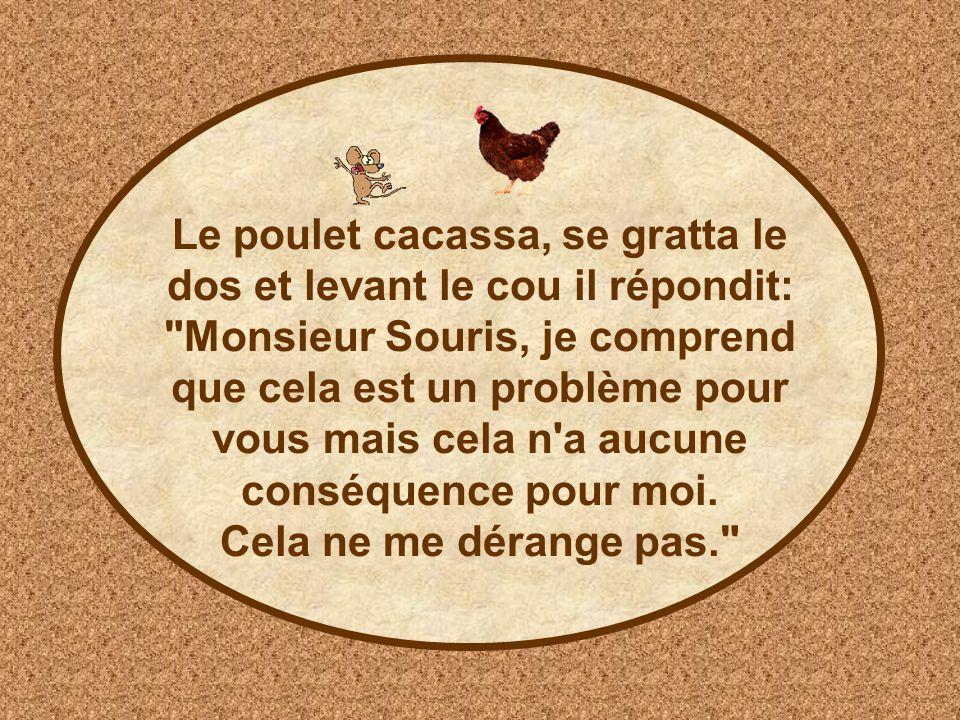 Le poulet cacassa, se gratta le dos et levant le cou il répondit: Monsieur Souris, je comprend que cela est un problème pour vous mais cela n a aucune conséquence pour moi.