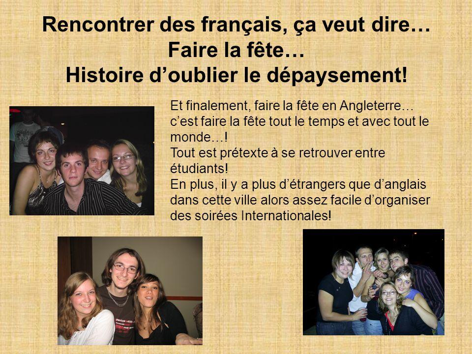 11 Rencontrer des français, ça veut dire… Faire la fête… Histoire d'oublier le dépaysement! Et finalement, faire la fête en Angleterre… c'est faire la
