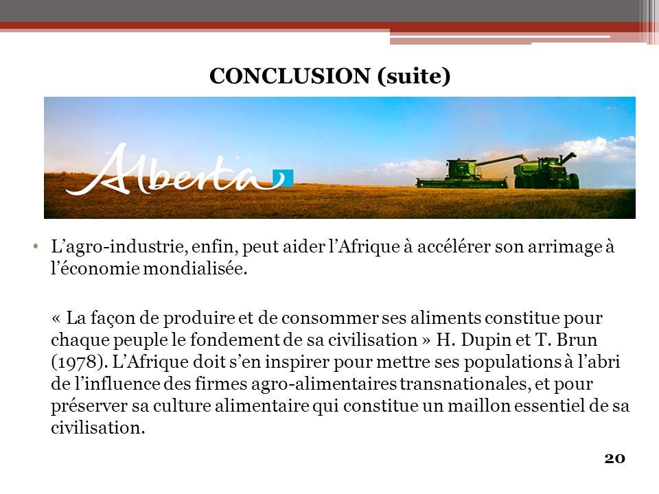 CONCLUSION (suite) L'agro-industrie, enfin, peut aider l'Afrique à accélérer son arrimage à l'économie mondialisée. « La façon de produire et de conso