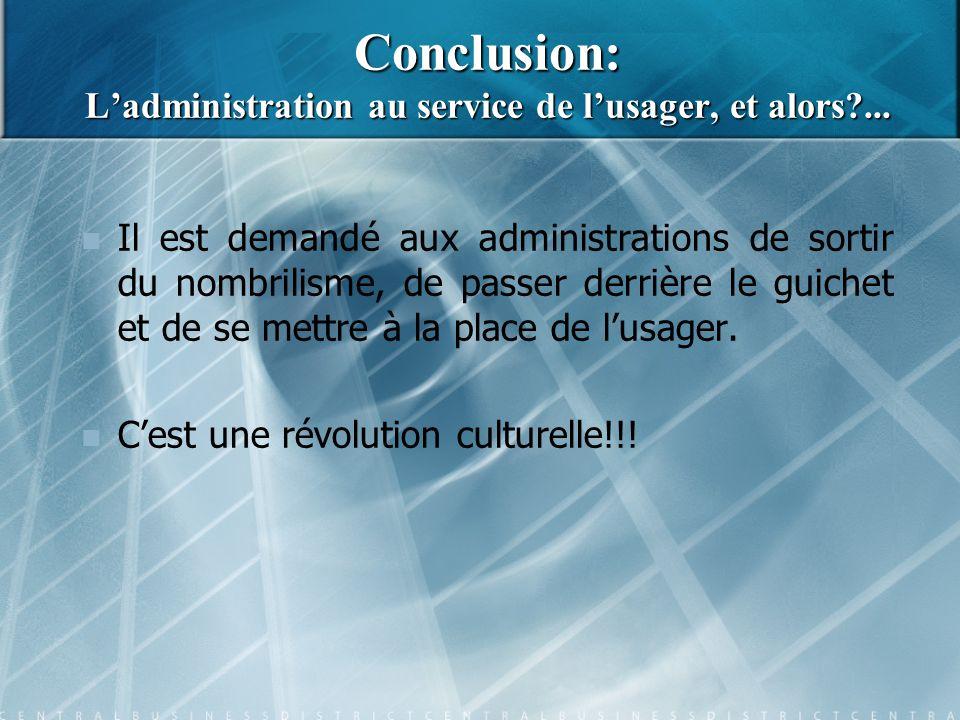 Conclusion: L'administration au service de l'usager, et alors?... Il est demandé aux administrations de sortir du nombrilisme, de passer derrière le g