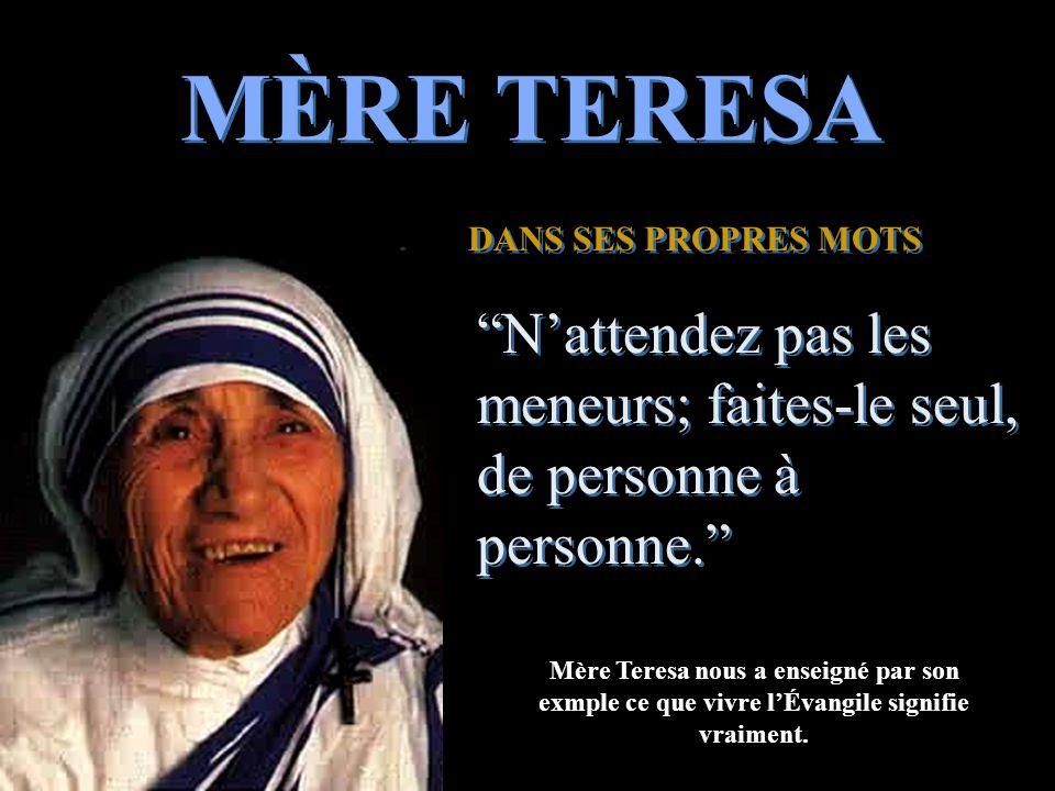 MÈRE TERESA DANS SES PROPRES MOTS DANS SES PROPRES MOTS N'attendez pas les meneurs; faites-le seul, de personne à personne. N'attendez pas les meneurs; faites-le seul, de personne à personne. Mère Teresa nous a enseigné par son exmple ce que vivre l'Évangile signifie vraiment.