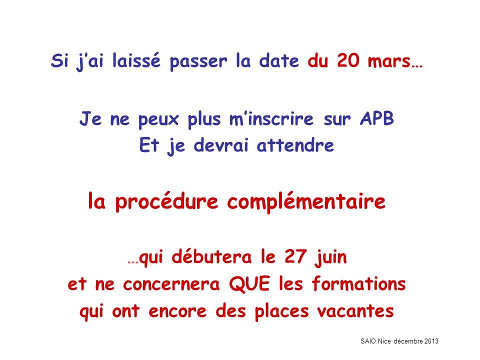 SAIO Nice décembre 2013 Si j'ai laissé passer la date du 20 mars… Je ne peux plus m'inscrire sur APB Et je devrai attendre la p rocédure complémentair
