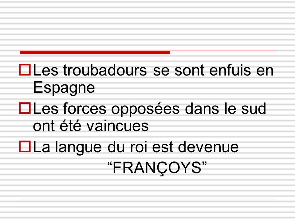 """ Les troubadours se sont enfuis en Espagne  Les forces opposées dans le sud ont été vaincues  La langue du roi est devenue """"FRANÇOYS"""""""