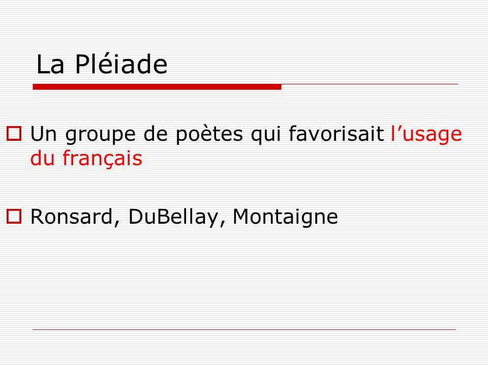 La Pléiade  Un groupe de poètes qui favorisait l'usage du français  Ronsard, DuBellay, Montaigne