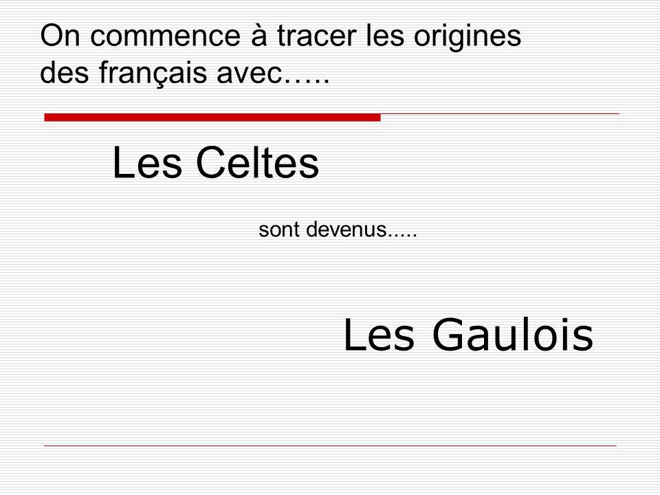 On commence à tracer les origines des français avec….. Les Celtes Les Gaulois sont devenus.....