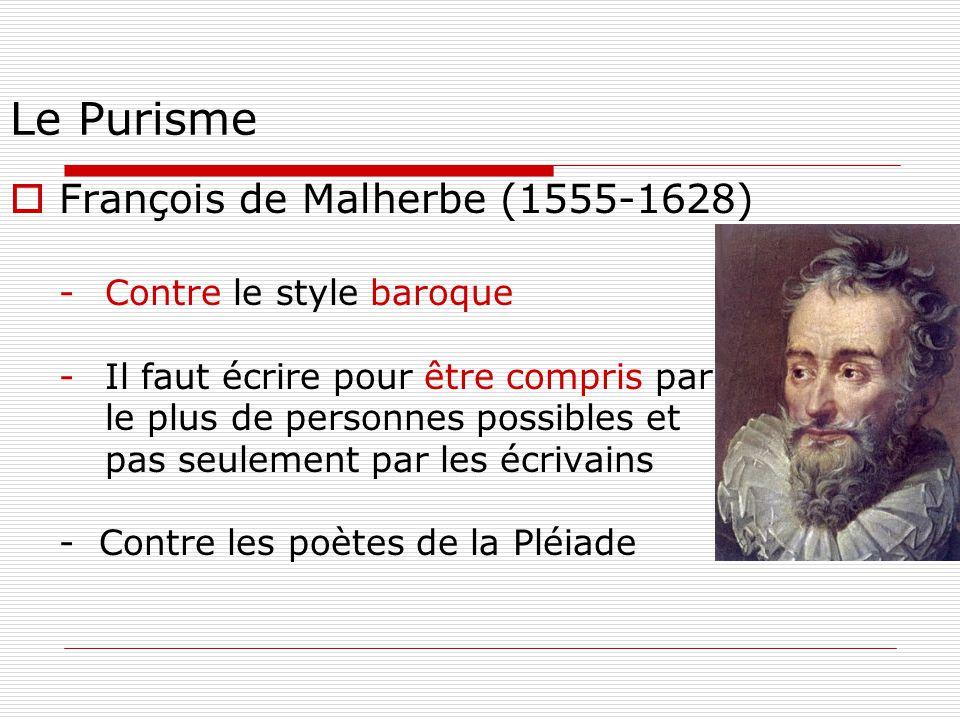 Le Purisme  François de Malherbe (1555-1628) -Contre le style baroque -Il faut écrire pour être compris par le plus de personnes possibles et pas seu