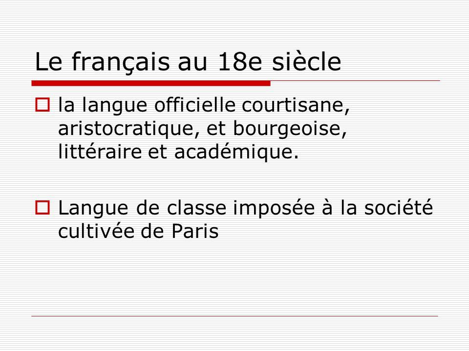 Le français au 18e siècle  la langue officielle courtisane, aristocratique, et bourgeoise, littéraire et académique.  Langue de classe imposée à la