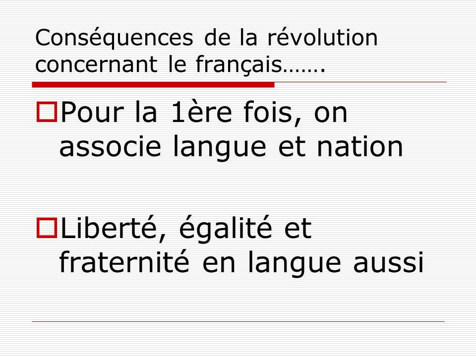 Conséquences de la révolution concernant le français…….  Pour la 1ère fois, on associe langue et nation  Liberté, égalité et fraternité en langue au