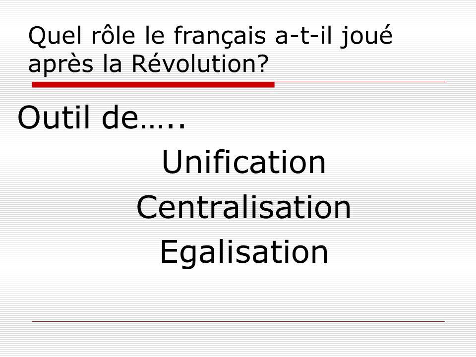 Outil de….. Unification Centralisation Egalisation Quel rôle le français a-t-il joué après la Révolution?