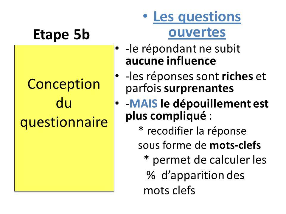 Etape 5b Les questions ouvertes -le répondant ne subit aucune influence -les réponses sont riches et parfois surprenantes -MAIS le dépouillement est p