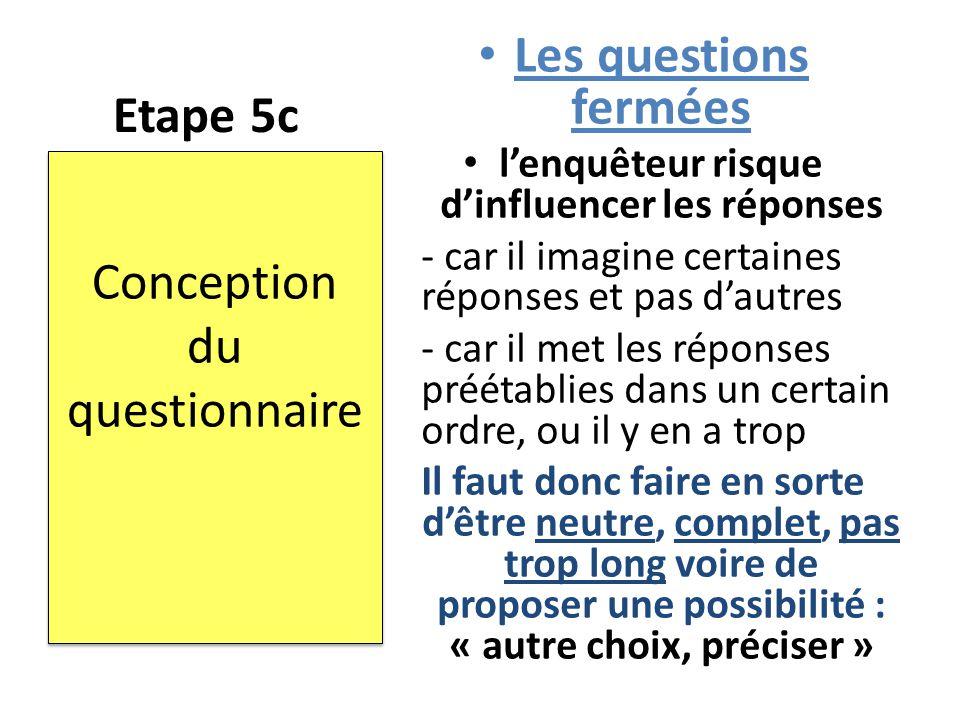 Etape 5c Les questions fermées l'enquêteur risque d'influencer les réponses - car il imagine certaines réponses et pas d'autres - car il met les répon