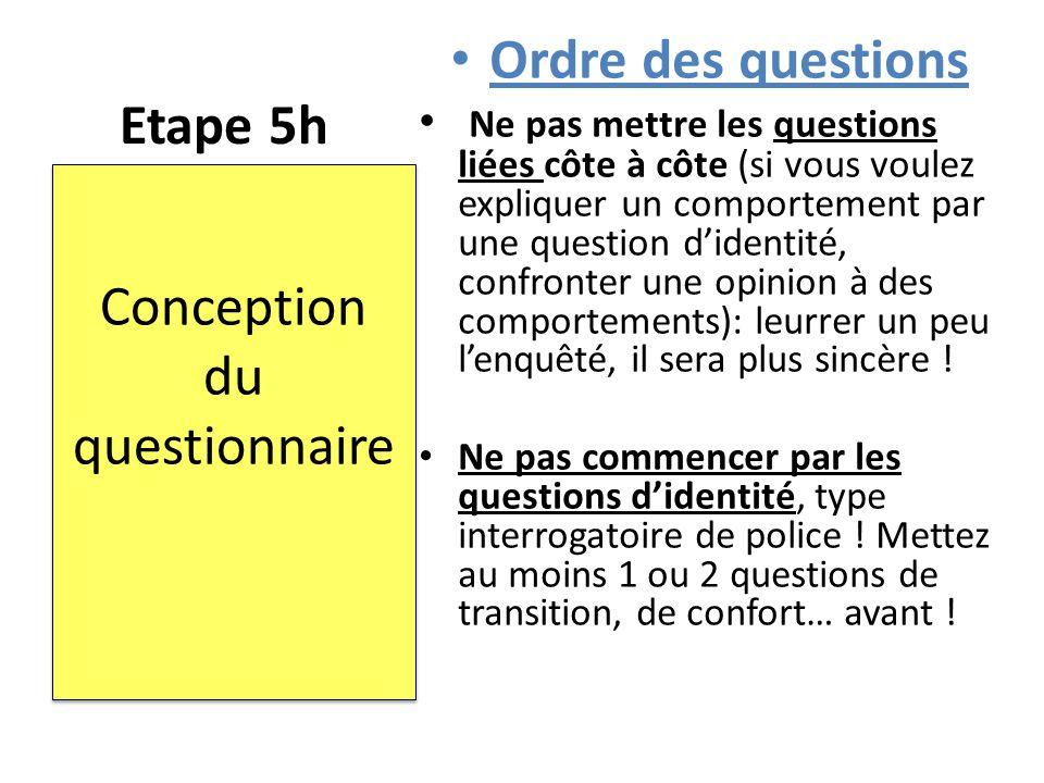 Etape 5h Ordre des questions Ne pas mettre les questions liées côte à côte (si vous voulez expliquer un comportement par une question d'identité, conf