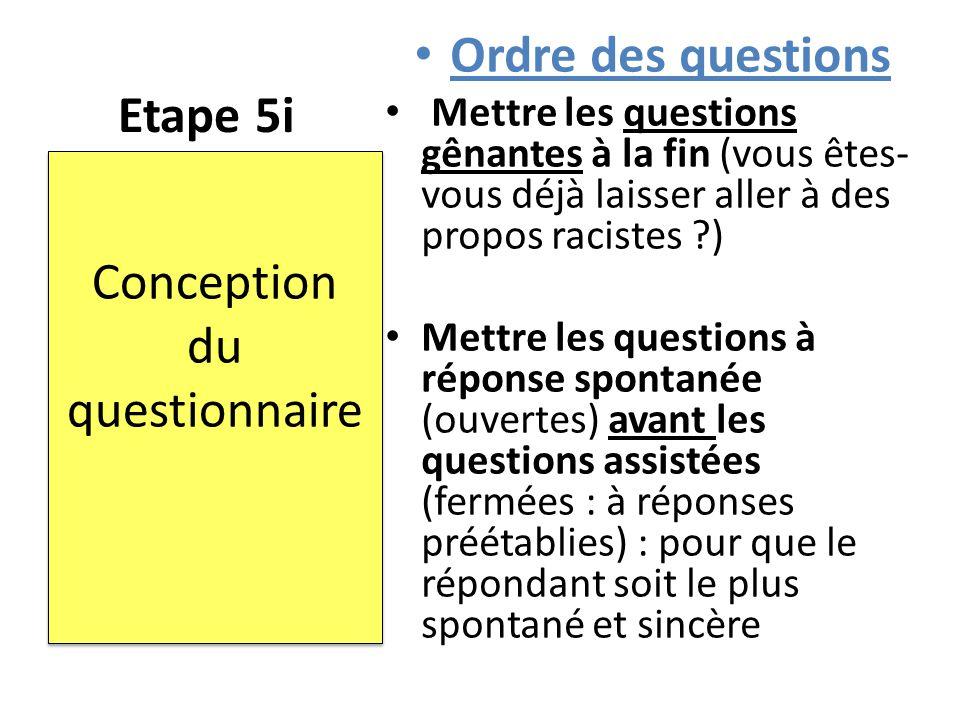 Etape 5i Ordre des questions Mettre les questions gênantes à la fin (vous êtes- vous déjà laisser aller à des propos racistes ?) Mettre les questions