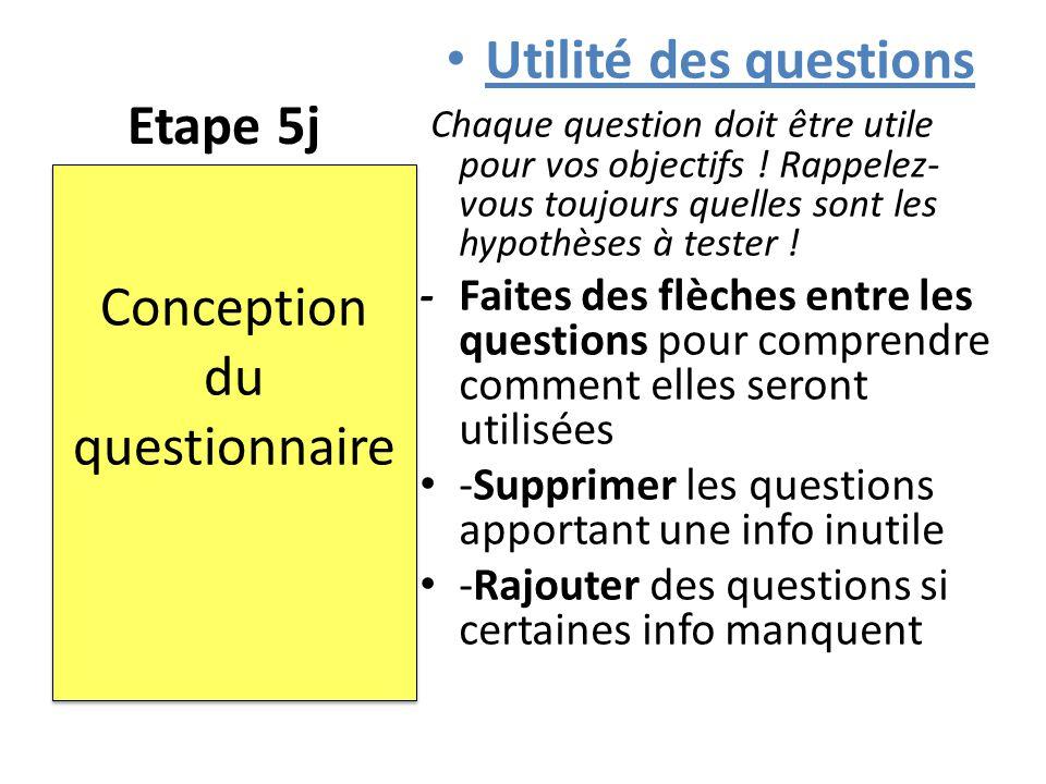 Etape 5j Utilité des questions Chaque question doit être utile pour vos objectifs ! Rappelez- vous toujours quelles sont les hypothèses à tester ! -Fa