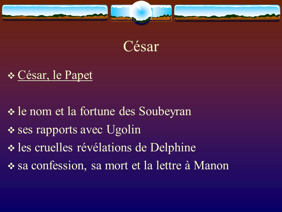 César  César, le Papet  le nom et la fortune des Soubeyran  ses rapports avec Ugolin  les cruelles révélations de Delphine  sa confession, sa mor