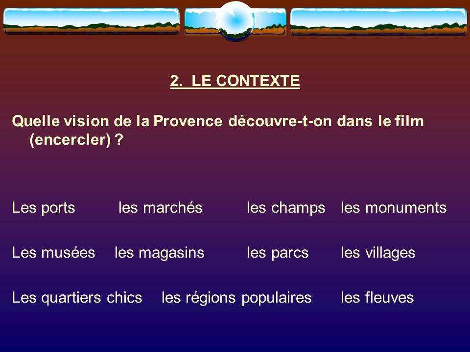 2. LE CONTEXTE Quelle vision de la Provence découvre-t-on dans le film (encercler) ? Les ports les marchés les champsles monuments Les musées les maga