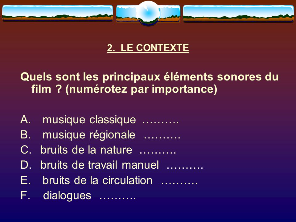 2. LE CONTEXTE Quels sont les principaux éléments sonores du film ? (numérotez par importance) A. musique classique ………. B. musique régionale ………. C.