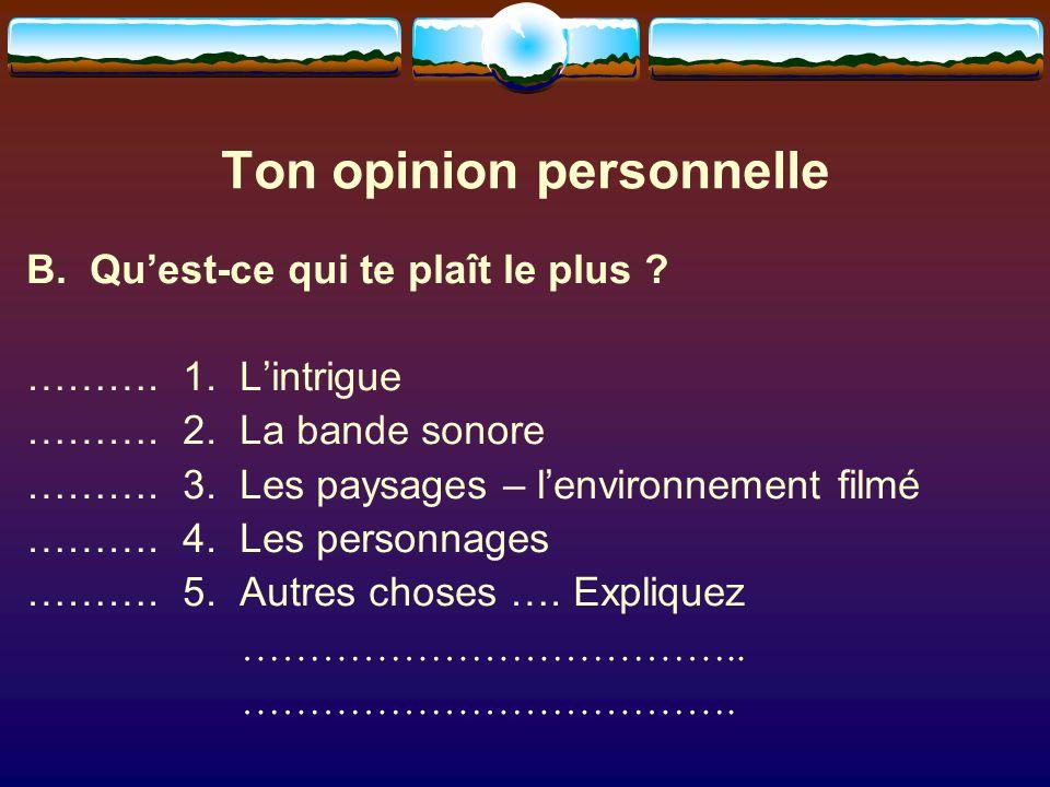 Ton opinion personnelle B. Qu'est-ce qui te plaît le plus ? ………. 1. L'intrigue ………. 2. La bande sonore ………. 3. Les paysages – l'environnement filmé ……