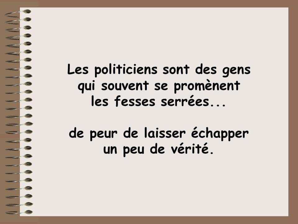 Les politiciens sont des gens qui souvent se promènent les fesses serrées...