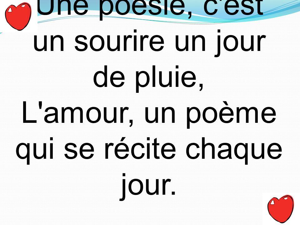 Une poésie, c'est un sourire un jour de pluie, L'amour, un poème qui se récite chaque jour.