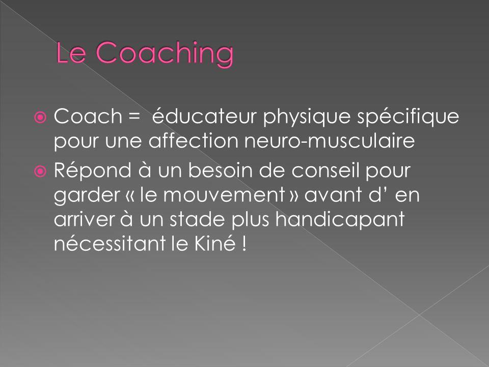  Coach = éducateur physique spécifique pour une affection neuro-musculaire  Répond à un besoin de conseil pour garder « le mouvement » avant d' en arriver à un stade plus handicapant nécessitant le Kiné !