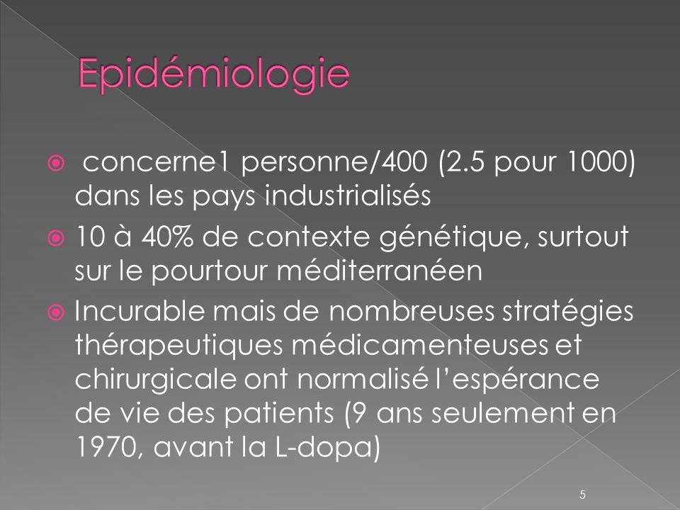  concerne1 personne/400 (2.5 pour 1000) dans les pays industrialisés  10 à 40% de contexte génétique, surtout sur le pourtour méditerranéen  Incurable mais de nombreuses stratégies thérapeutiques médicamenteuses et chirurgicale ont normalisé l'espérance de vie des patients (9 ans seulement en 1970, avant la L-dopa) 5