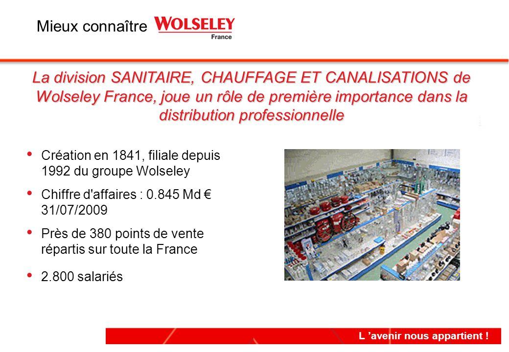 L 'avenir nous appartient ! La division SANITAIRE, CHAUFFAGE ET CANALISATIONS de Wolseley France, joue un rôle de première importance dans la distribu