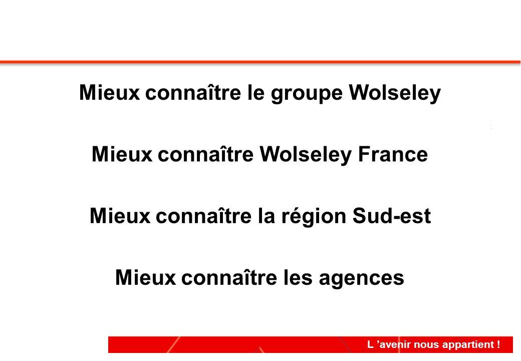 L 'avenir nous appartient ! Mieux connaître le groupe Wolseley Mieux connaître Wolseley France Mieux connaître la région Sud-est Mieux connaître les a