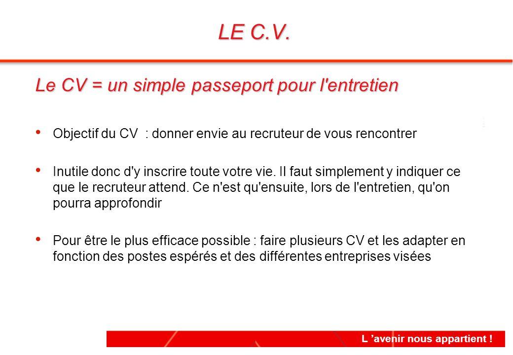 Le CV = un simple passeport pour l'entretien Objectif du CV : donner envie au recruteur de vous rencontrer Inutile donc d'y inscrire toute votre vie.