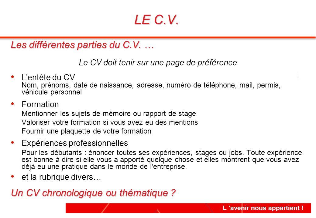 L 'avenir nous appartient ! Les différentes parties du C.V. … Le CV doit tenir sur une page de préférence L'entête du CV Nom, prénoms, date de naissan