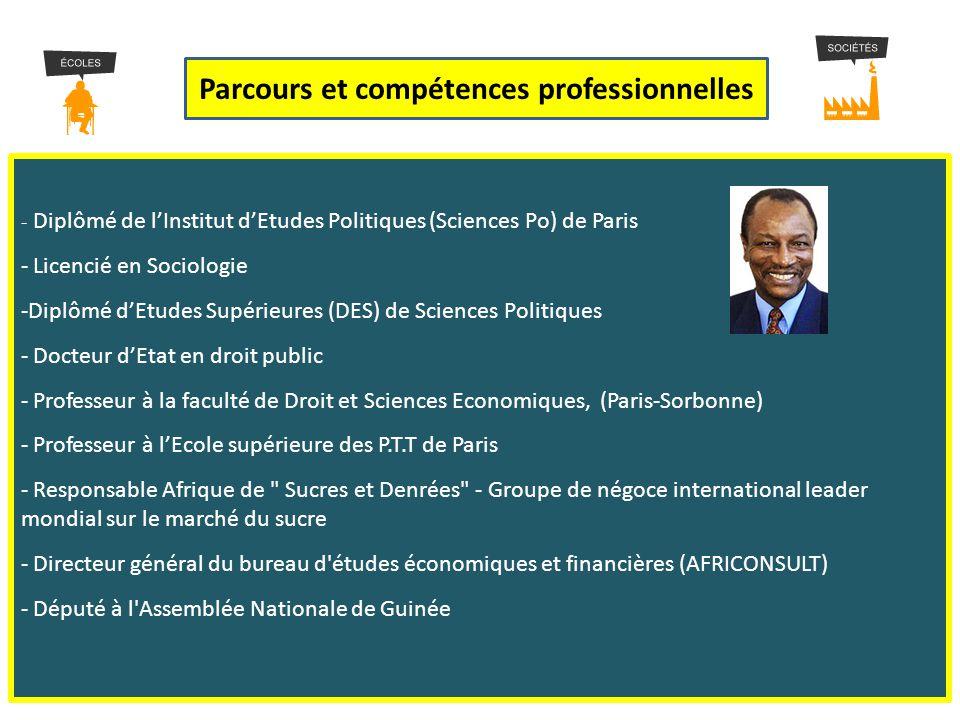 - D- Diplômé de l'Institut d'Etudes Politiques (Sciences Po) de Paris - Licencié en Sociologie -D-Diplômé d'Etudes Supérieures (DES) de Sciences Politiques - Docteur d'Etat en droit public - Professeur à la faculté de Droit et Sciences Economiques, (Paris-Sorbonne) rofesseur à l'Ecole supérieure des P.T.T de Paris - Responsable Afrique de Sucres et Denrées - Groupe de négoce international leader mondial sur le marché du sucre - Directeur général du bureau d études économiques et financières (AFRICONSULT) éputé à l Assemblée Nationale de Guinée Parcours et compétences professionnelles