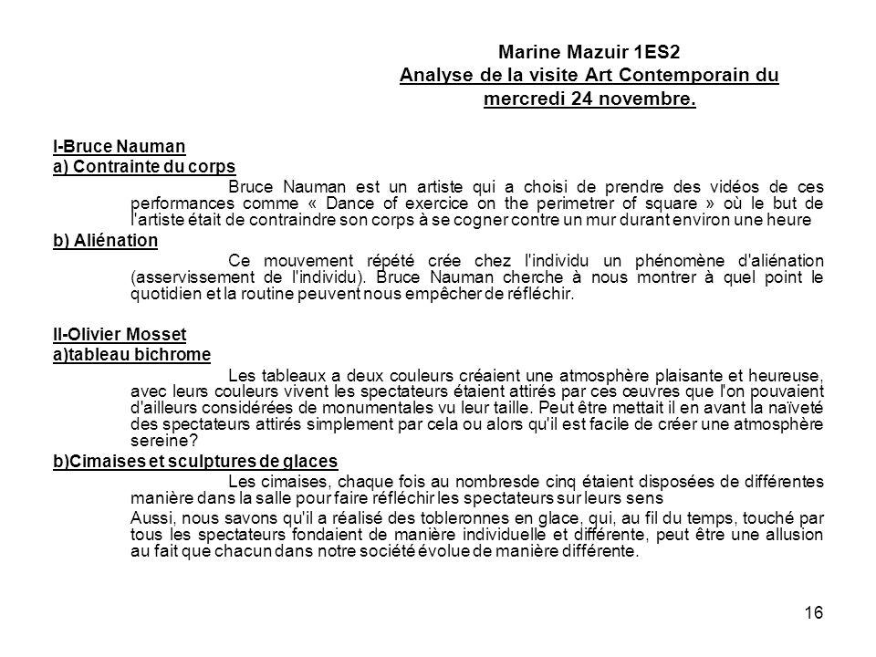 16 Marine Mazuir 1ES2 Analyse de la visite Art Contemporain du mercredi 24 novembre. I-Bruce Nauman a) Contrainte du corps Bruce Nauman est un artiste