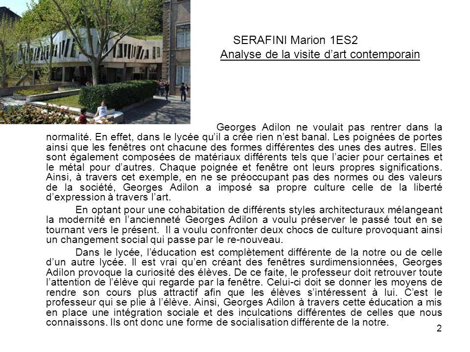 2 SERAFINI Marion 1ES2 Analyse de la visite d'art contemporain Georges Adilon ne voulait pas rentrer dans la normalité. En effet, dans le lycée qu'il