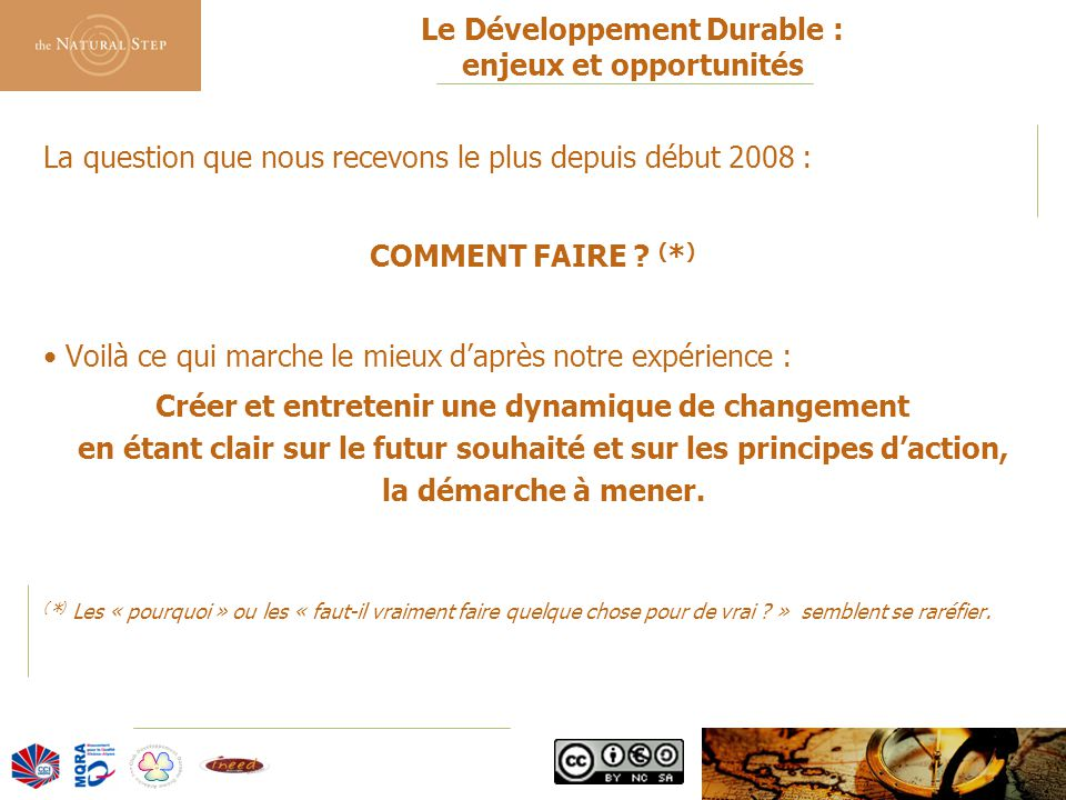 © 2006 The Natural Step France Le Développement Durable : enjeux et opportunités La question que nous recevons le plus depuis début 2008 : COMMENT FAIRE .