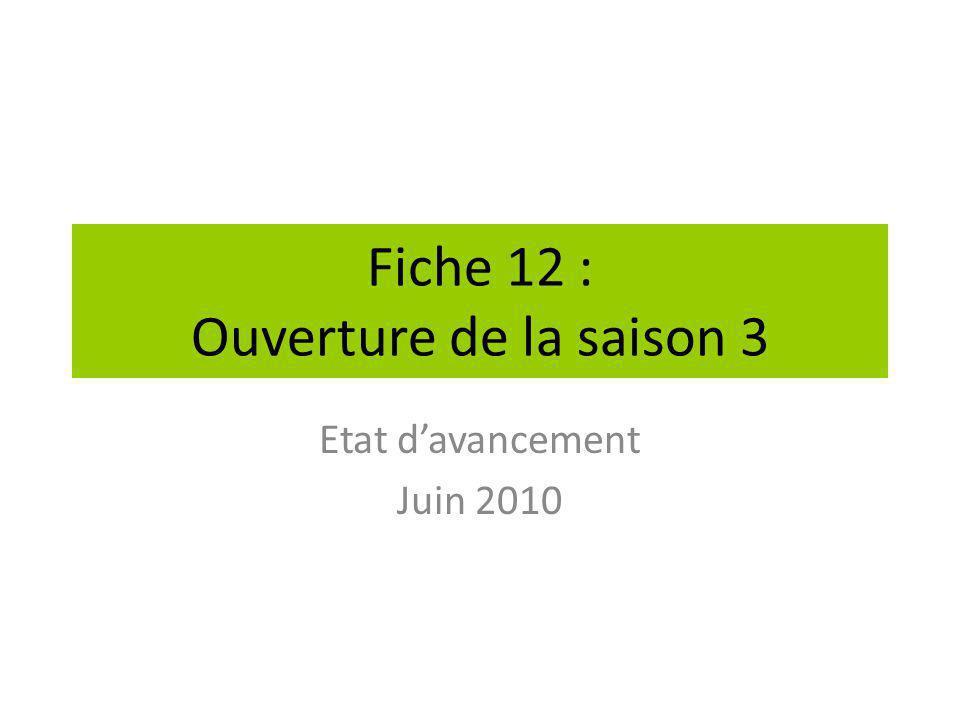 Fiche 12 : Ouverture de la saison 3 Etat d'avancement Juin 2010
