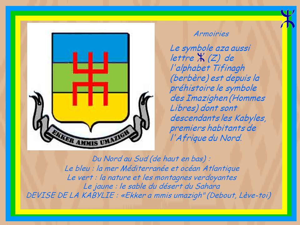 Le bleu : la mer Méditerranée et océan Atlantique Le vert : la nature et les montagnes verdoyantes Le jaune : le sable du désert du Sahara DEVISE DE LA KABYLIE : «Ekker a mmis umazigh (Debout, Lève-toi) Le symbole aza aussi lettre (Z) de l alphabet Tifinagh (berbère) est depuis la préhistoire le symbole des Imazighen (Hommes Libres) dont sont descendants les Kabyles, premiers habitants de l Afrique du Nord.