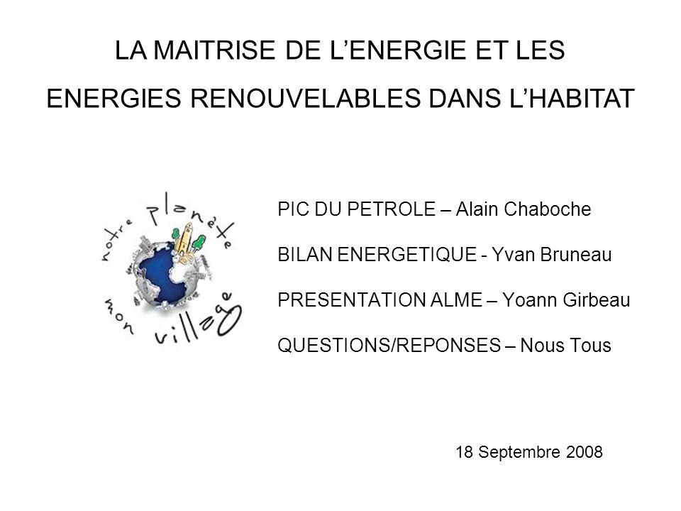 PIC DU PETROLE – Alain Chaboche BILAN ENERGETIQUE - Yvan Bruneau PRESENTATION ALME – Yoann Girbeau QUESTIONS/REPONSES – Nous Tous 18 Septembre 2008 LA MAITRISE DE L'ENERGIE ET LES ENERGIES RENOUVELABLES DANS L'HABITAT