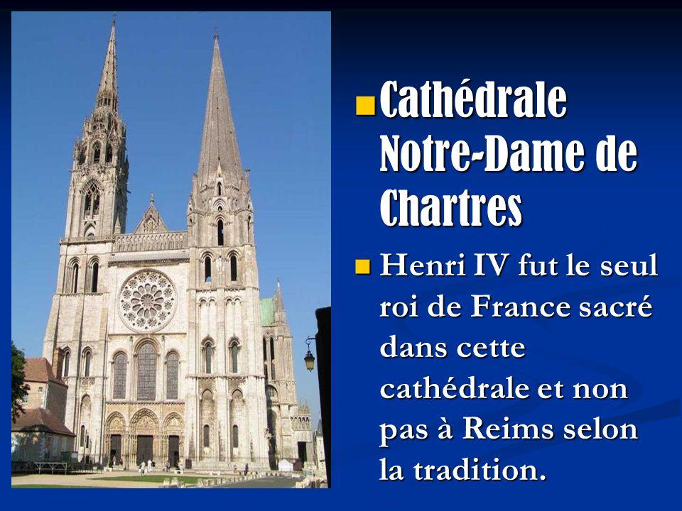 Cathédrale Notre-Dame de Chartres Henri IV fut le seul roi de France sacré dans cette cathédrale et non pas à Reims selon la tradition.