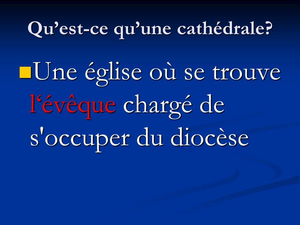 Qu'est-ce qu'une cathédrale? Une église où se trouve l'évêque chargé de s'occuper du diocèse Une église où se trouve l'évêque chargé de s'occuper du d